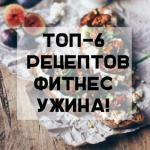 Топ - 6 рецептов фитнес - ужина!